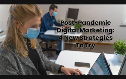 Post-Pandemic Digital Marketing: 4 New Strategies To Try
